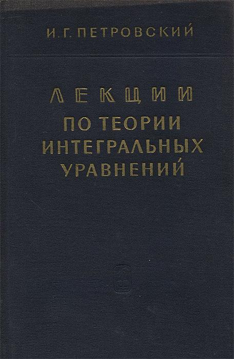 И. Г. Петровский Лекции по теории интегральных уравнений цена