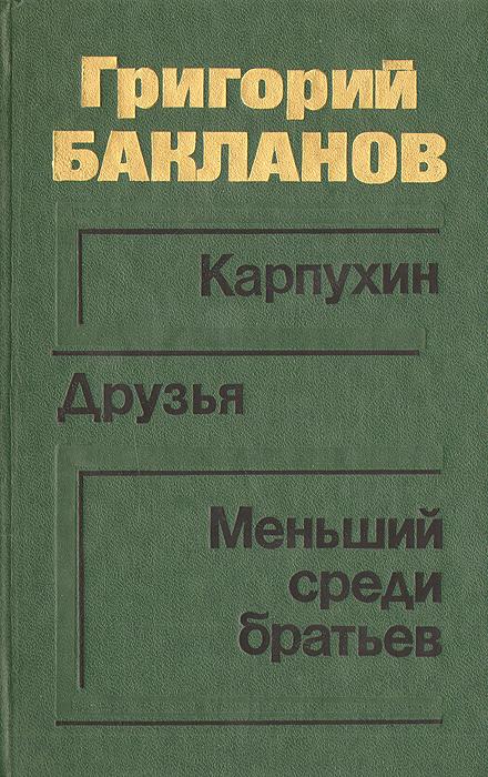 Григорий Бакланов Карпухин. Друзья. Меньший среди братьев