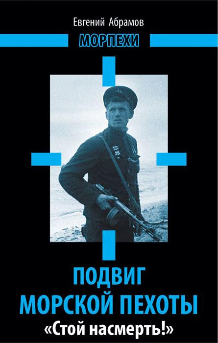 Евгений Абрамов Подвиг морской пехоты. «Стой насмерть!»