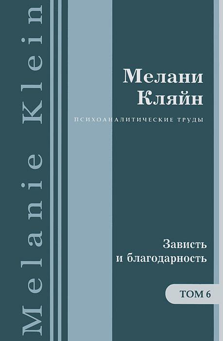 Мелани Кляйн Психоаналитические работы. В 7 томах. Том 6. «Зависть и благодарность» и другие работы 1955–1963 гг.