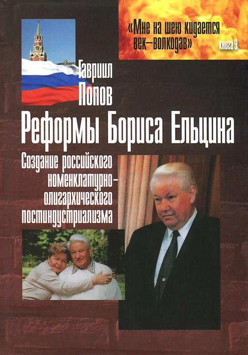 Гавриил Попов Реформы Бориса Ельцина (создание российского номенклатурно-олигархического постиндустриализма)