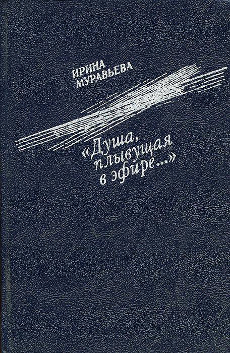 "Книга ""Душа, плывущая в эфире..."". Ирина Муравьева"