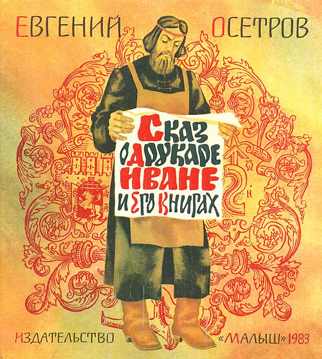 Евгений Осетров Сказ о друкаре Иване и его книгах