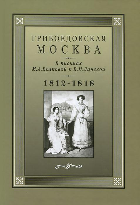 Грибоедовская Москва в письмах М. А. Волковой к В. И. Ланской. 1812-1818 гг.