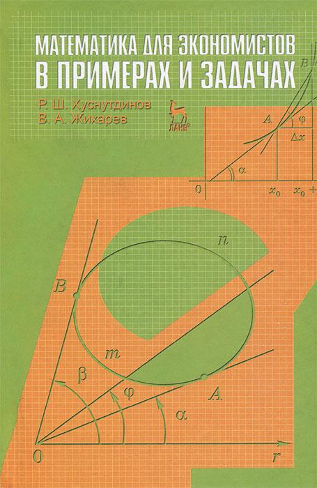 Р. Ш. Хуснутдинов, В. А. Жихарев Математика для экономистов в примерах и задачах р ш хуснутдинов в а жихарев математика для экономистов в примерах и задачах