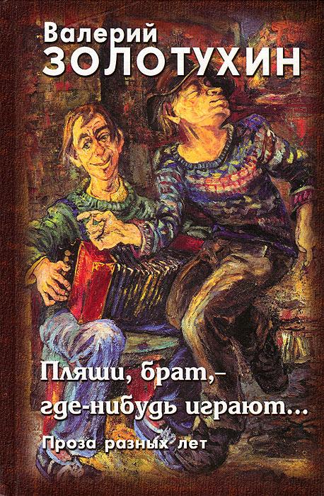 Валерий Золотухин Пляши, брат, - где-нибудь играют... Проза разных лет