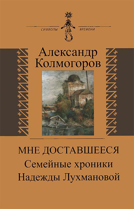 Александр Колмогоров Мне доставшееся. Семейные хроники Надежды Лухмановой