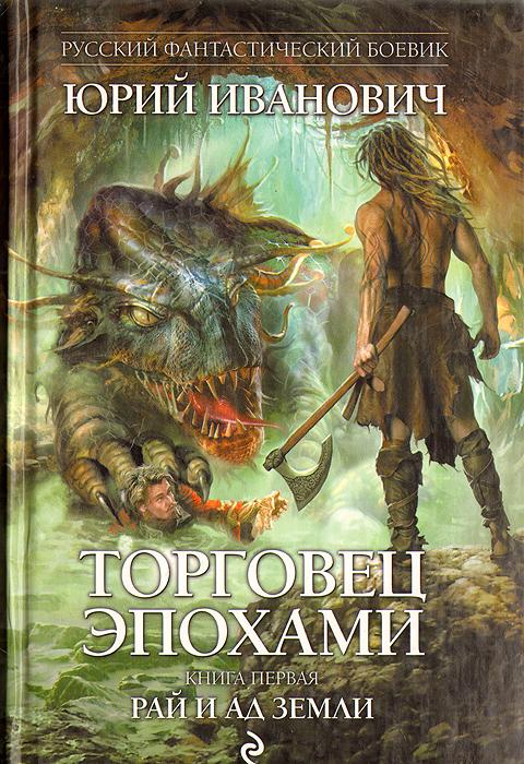 Юрий Иванович Торговец эпохами. Книга 1. Рай и ад Земли