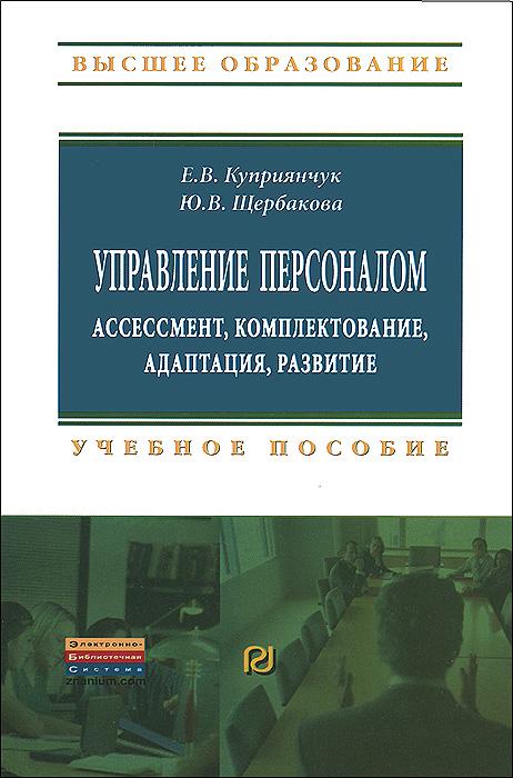 Е. В. Куприянчук, Ю. В. Щербакова Управление персоналом. Ассессмент, комплектование, адаптация, развитие