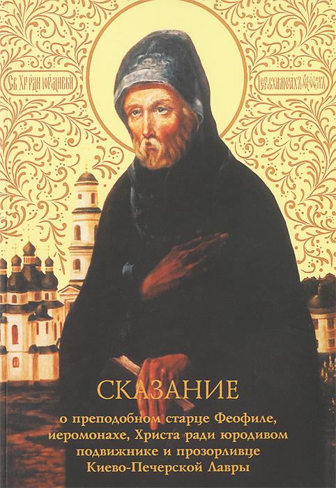 Сказание о преподобном старце Феофиле, иеросхимонахе, Христа ради юродивом подвижнике и прозорливце Киево-Печерской Лавры все цены