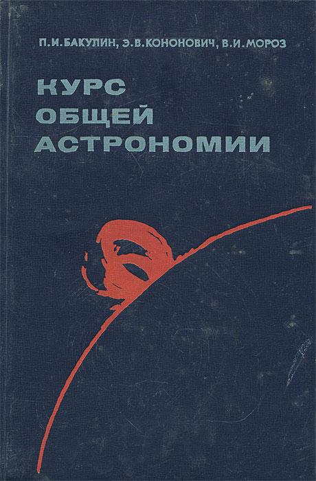 П. И. Бакулин, Э. В. Кононович, В. И. Мороз Курс общей астрономии кононович э мороз в общий курс астрономии