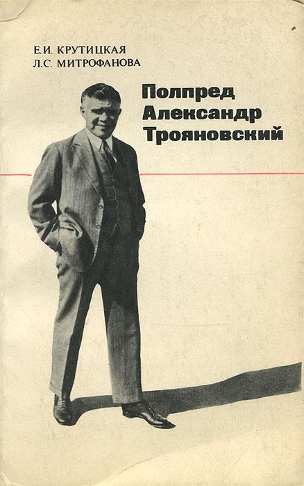 Е. И. Крутицкая, Л. С. Митрофанова Полпред Александр Трояновский
