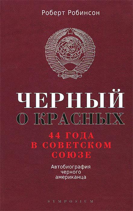 Роберт Робинсон Черный о красных. 44 года в Советском Союзе. Автобиография черного американца