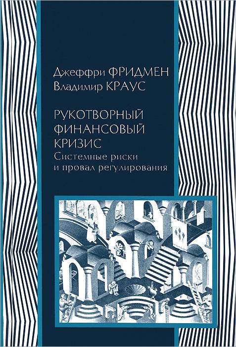 Джеффри Фридмен, Владимир Краус Рукотворный финансовый кризис. Системные риски и провал регулирования