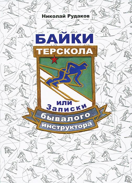 Николай Рудаков Байки Терскола, или Записки бывалого инструктора