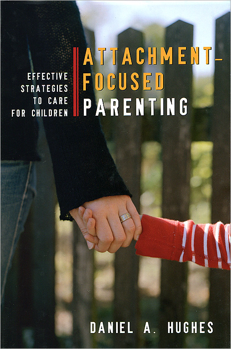 Attachment–Focused Parenting: Effective Strategies to Care for Children