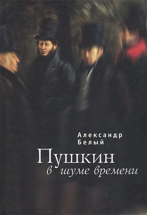 Александр Белый Пушкин в шуме времени