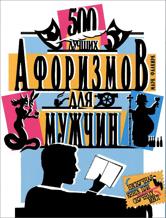 Марк Фалкирк. 500 лучших афоризмов для женщин. 500 лучших афоризмов для мужчин