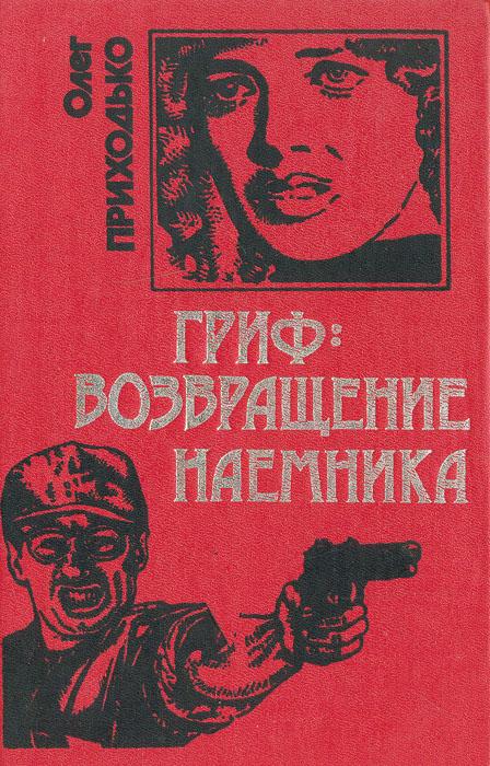 Олег Приходько Гриф: возвращение наемника