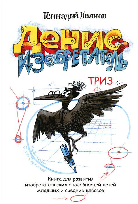 Геннадий Иванов Денис-изобретатель. Книга для развития изобретательских способностей детей младших и средних классов