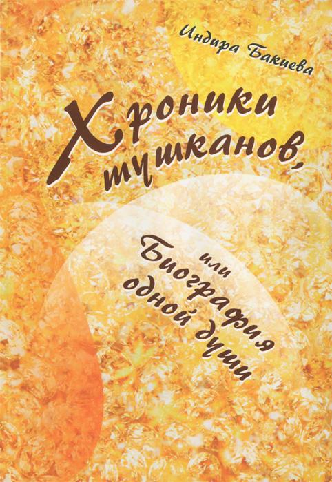 Индира Бакиева Хроника тушканов, или Биография одной души