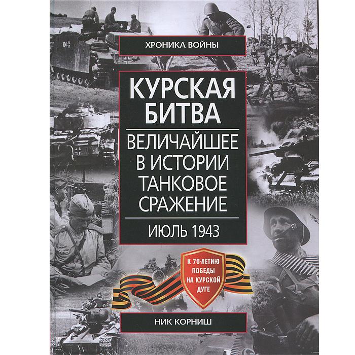 Ник Корниш Курская битва. Величайшее в истории танковое сражение. Июль 1943