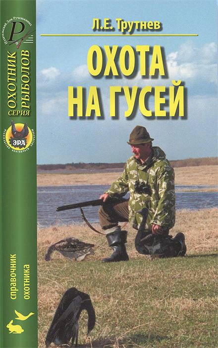 Л. Е. Трутнев Охота на гусей. Справочник в с шестаков дробовой патрон для охоты на гусей