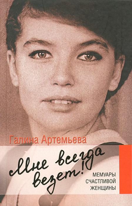 Галина Артемьева Мне всегда везет! Мемуары счастливой женщины