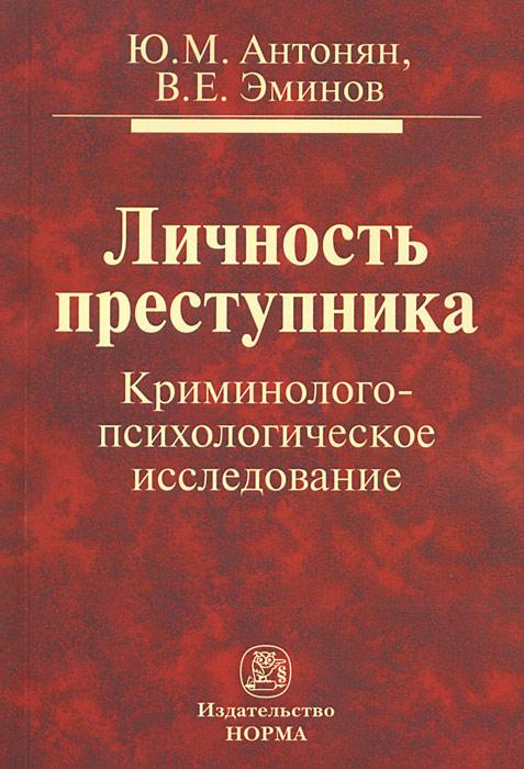 Ю. М. Антонян, В. Е. Эминов Личность преступника. Криминолого-психологическое исследование
