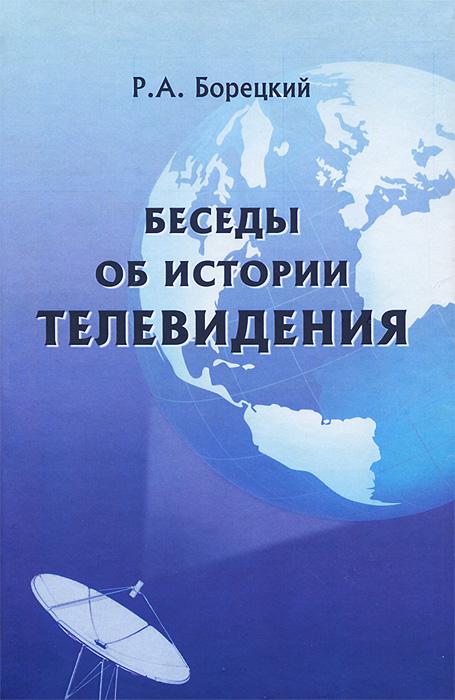 Р. А. Борецкий Беседы об истории телевидения