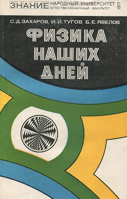 С. Д. Захаров, И. И. Тугов, Б. Е. Явелов Физика наших дней