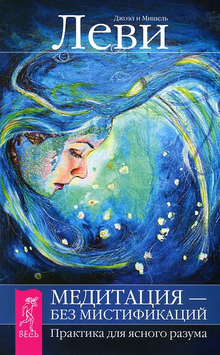 Джоэл и Мишель Леви Медитация - без мистификаций. Практика для ясного разума маркова н леви дж леви м мамочка пожалуйста медитация без мистификаций комплект из 2 книг