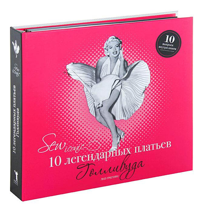 Лиз Грегори Sew Iconic. 10 легендарных платьев Голливуда (+ 10 выкроек)