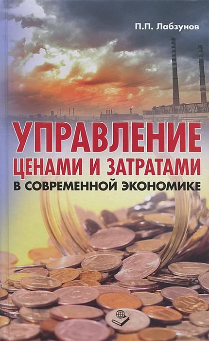 П. П. Лабзунов Управление ценами и затратами в современной экономике в п морозов я с дымарский элементы теории управления гап математическое обеспечение
