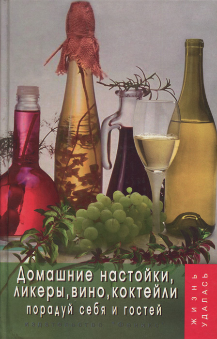 Т. В, Плотникова Домашние настойки, ликеры, вино, коктейли. Порадуй себя и гостей