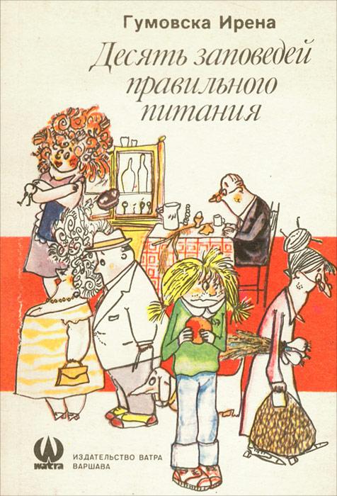 Ирена Гумовска Десять заповедей правильного питания