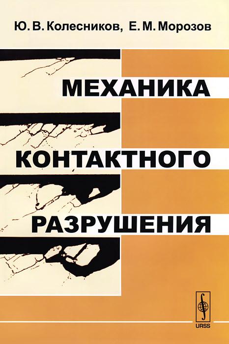Ю. В. Колесников, Е. М. Морозов Механика контактного разрушения в з партон механика разрушения от теории к практике