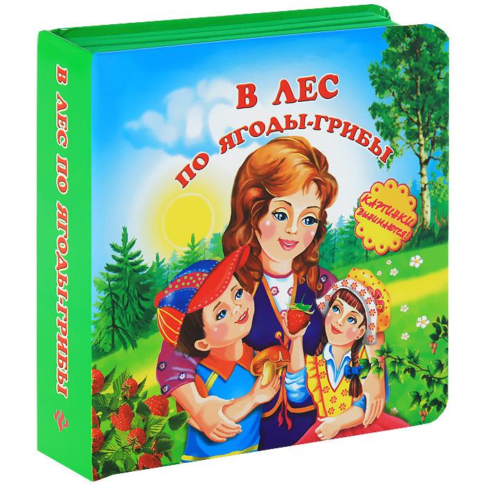 И. Лебедев В лес по ягоды-грибы. Книжка-игрушка фоминичев а ред в лес по ягоды грибы картинки вынимаются