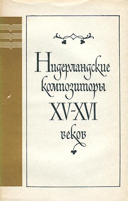 Нидерландские композиторы XV - XVI веков Книга посвящена одному из важнейших...
