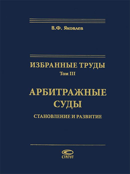 В. Ф. Яковлев Избранные труды. Том 3. Арбитражные суды. Становление и развитие