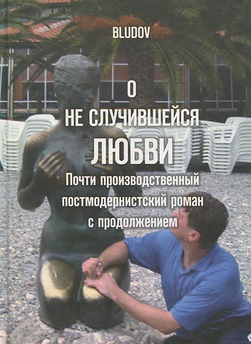 Bludov О неслучившейся любви. Почти производственный постмодернистский роман с продолжением эллиот лора легенда о любви роман