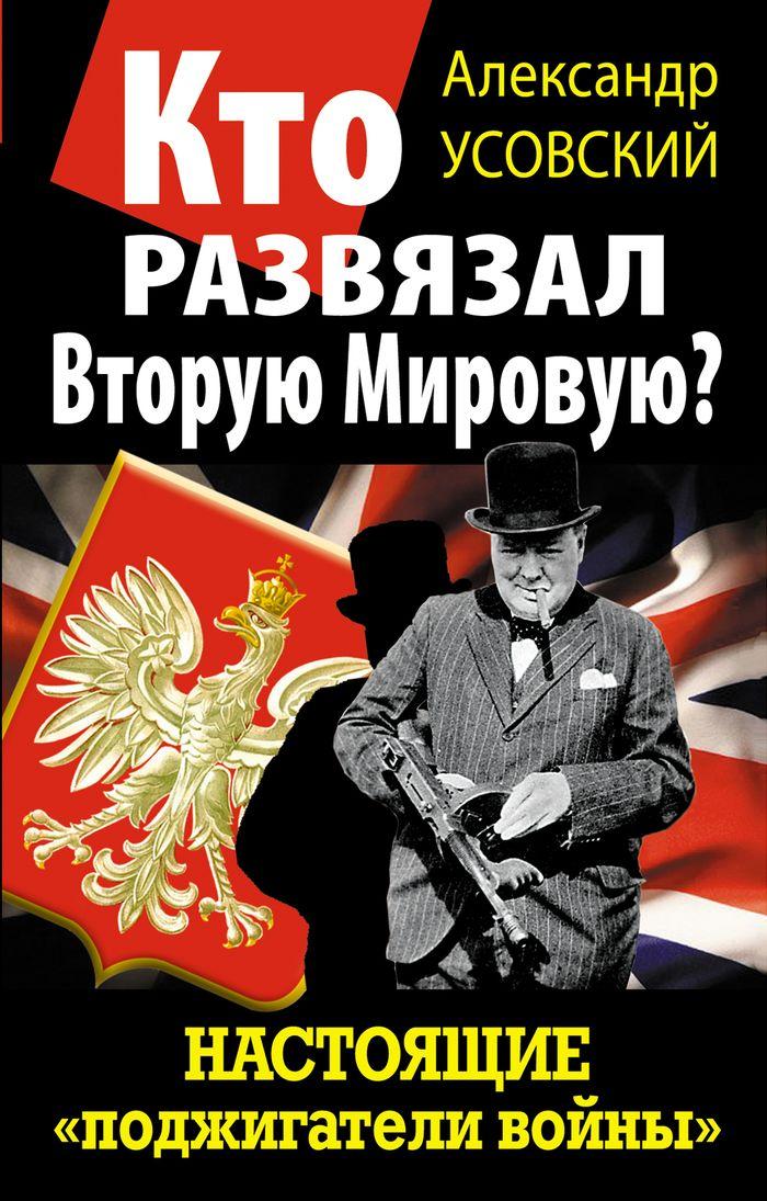 Александр Усовский Кто развязал Вторую Мировую? Настоящие «поджигатели войны»