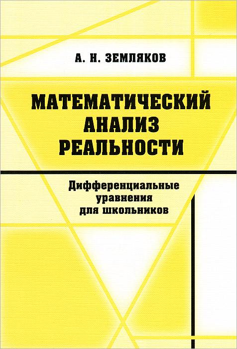 А. Н. Земляков Математический анализ реальности. Дифференциальные уравнения для школьников н с березкина дифференциальные уравнения и экономические модели