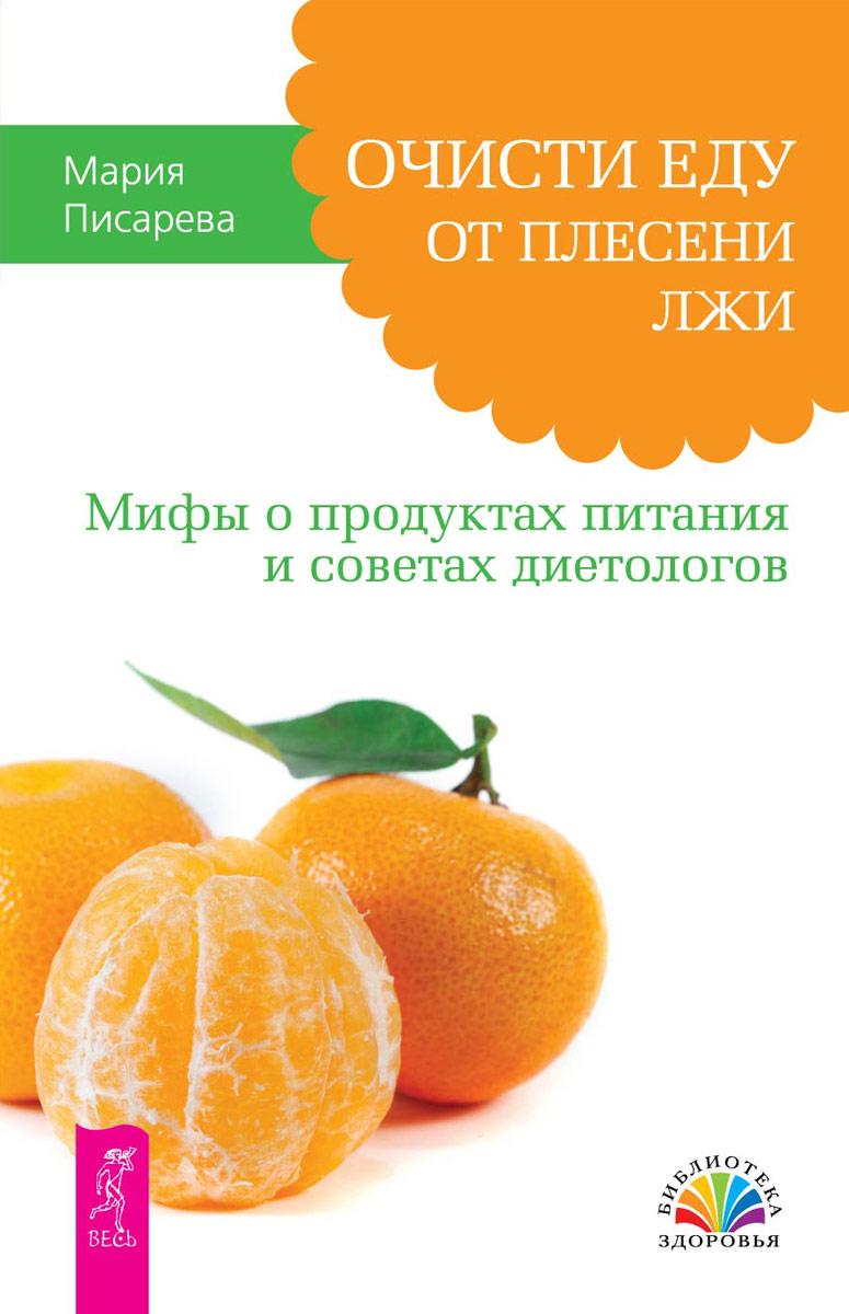 Мария Писарева Очисти еду от плесени лжи. Мифы о продуктах питания и советах диетологов