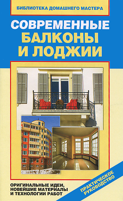 Е. В. Доброва Современные балконы и лоджии. Оригинальные идеи, новейшие материалы и технологии работ е в доброва современные балконы и лоджии оригинальные идеи новейшие материалы и технологии работ