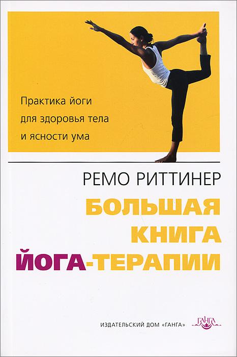 Ремо Риттинер Большая книга йога-терапии. Практика йоги для здоровья тела и ясности ума лонг р ключевые позы йоги руководство по функциональной анатомии йоги