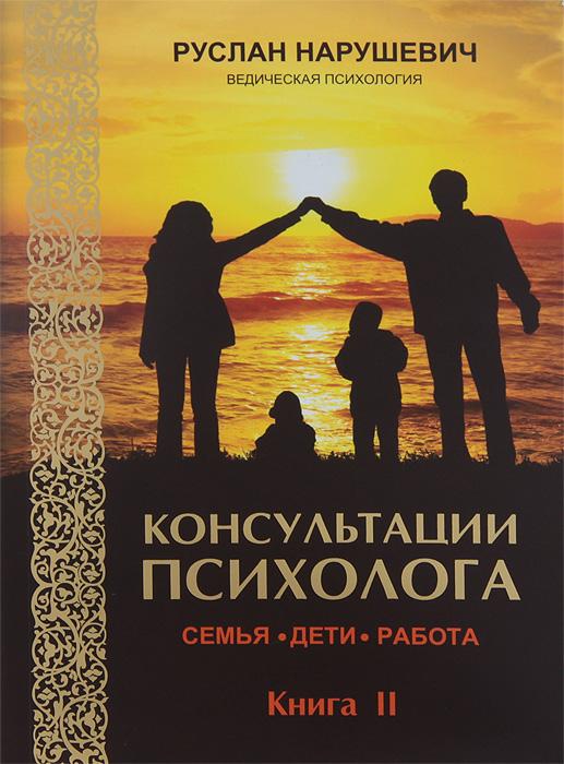 Руслан Нарушевич Консультации психолога. Семья, дети, работа. Ведическая психология. Книга 2