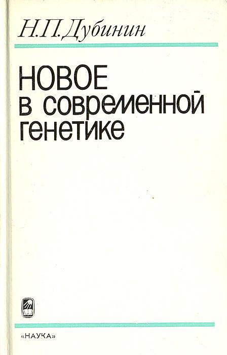Н. П. Дубинин Новое в современной генетике