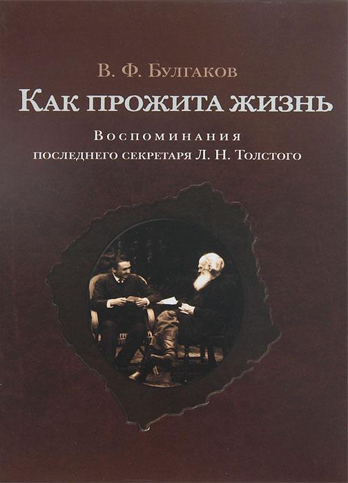 В. Ф. Булгаков Как прожита жизнь. Воспоминания последнего секретаря Л. Н. Толстого
