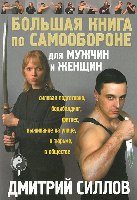 Дмитрий Силлов Большая книга по самообороне для мужчин и женщин силлов д реальный уличный бой универсальная система самообороны
